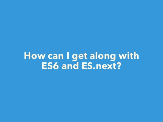 Conclusion • ES6 is awesome! • Some best-practices are deprecated. • Try ES6 with Babel from now!