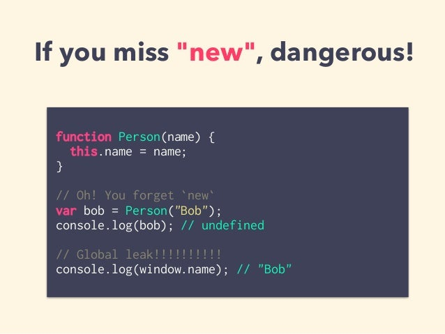 """If you miss """"new"""", dangerous! function Person(name) { this.name = name; } // Oh! You forget `new` var bob = Person(""""Bob"""");..."""