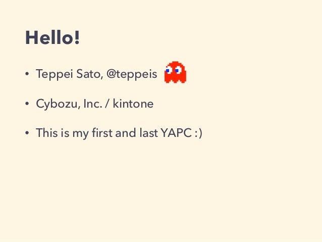 Hello! • Teppei Sato, @teppeis • Cybozu, Inc. / kintone • This is my first and last YAPC :)
