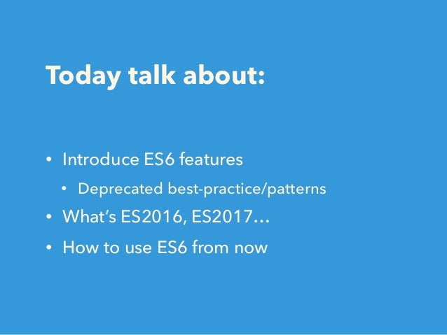 Today talk about: • Introduce ES6 features • Deprecated best-practice/patterns • What's ES2016, ES2017… • How to use ES6 f...
