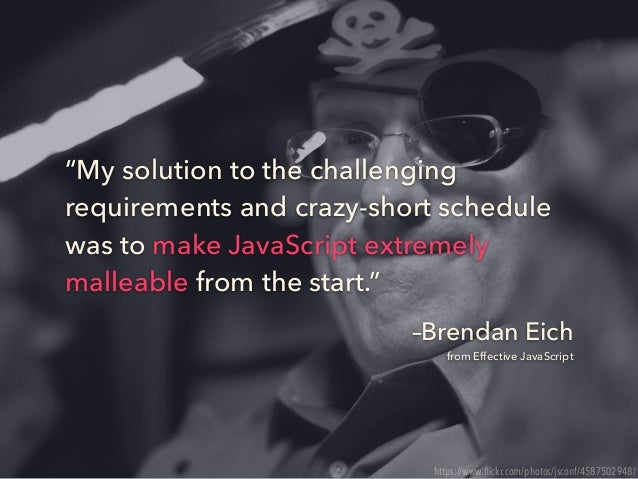 """–Brendan Eich from Effective JavaScript """"My solution to the challenging requirements and crazy-short schedule was to make ..."""