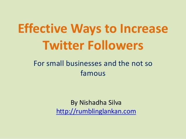 Effective Ways to Increase Twitter Followers For small businesses and the not so famous By Nishadha Silva http://rumblingl...
