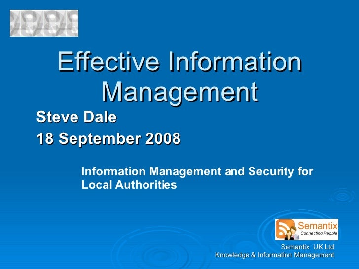 Effective Information Management Steve Dale 18 September 2008 Information Management and Security for Local Authorities