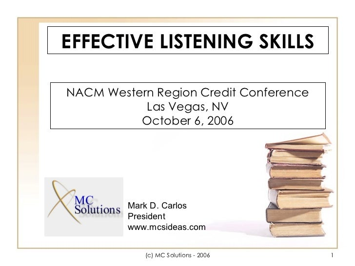 EFFECTIVE LISTENING SKILLS NACM Western Region Credit Conference Las Vegas, NV October 6, 2006 Mark D. Carlos President ww...
