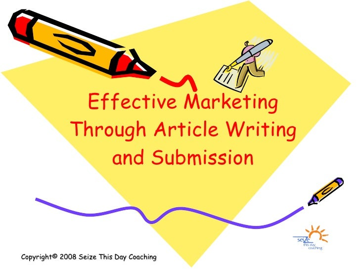 Effective Marketing Through Article Writing and Submission Copyright© 2008 Seize This Day Coaching