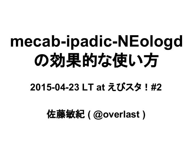 mecab-ipadic-NEologd の効果的な使い方 2015-04-23 LT at えびスタ!#2 佐藤敏紀 ( @overlast )