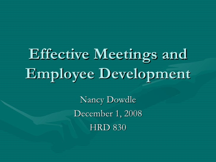 Effective Meetings and Employee Development Nancy Dowdle December 1, 2008 HRD 830