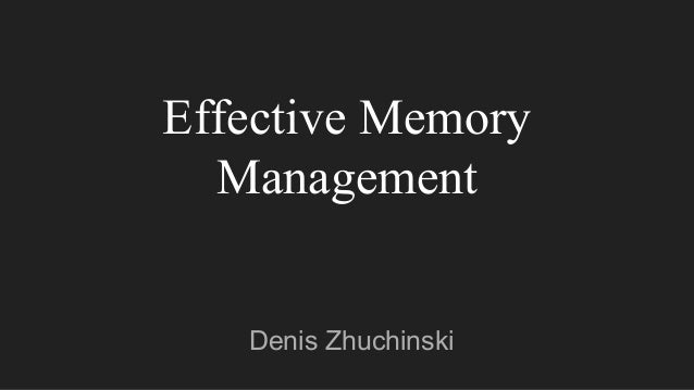 Effective Memory Management Denis Zhuchinski