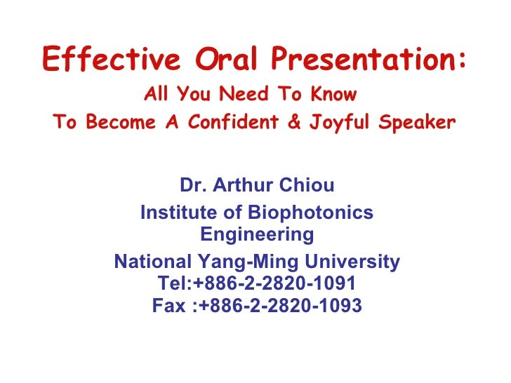Effective Oral Presentation: All You Need To Know  To Become A Confident & Joyful Speaker Dr. Arthur Chiou Institute of Bi...