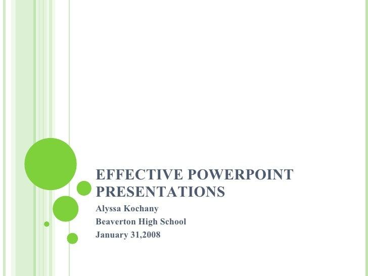 EFFECTIVE POWERPOINT PRESENTATIONS Alyssa Kochany Beaverton High School January 31,2008
