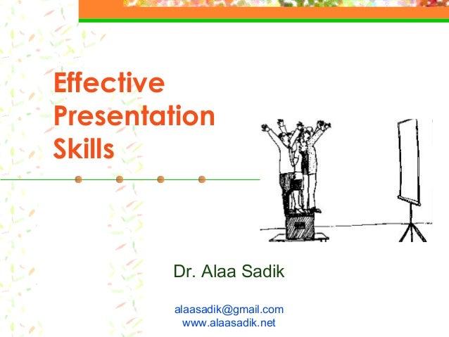 Effective Presentation Skills Dr. Alaa Sadik alaasadik@gmail.com www.alaasadik.net