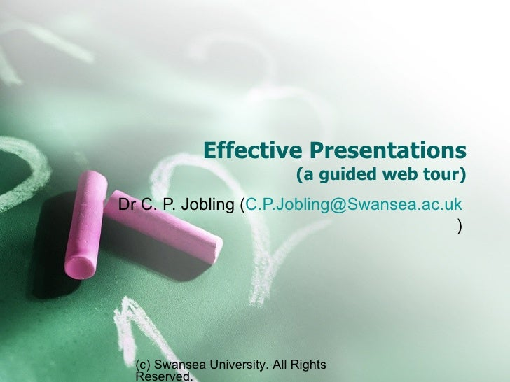 Effective Presentations (a guided web tour) Dr C. P. Jobling ( [email_address] ) (c) Swansea University. All Rights Reserv...