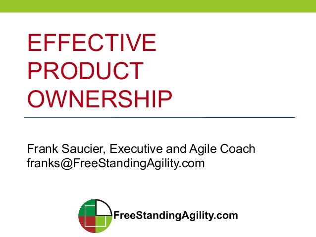 EFFECTIVEPRODUCTOWNERSHIPFrank Saucier, Executive and Agile Coachfranks@FreeStandingAgility.com