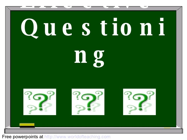 Effective  Questioning Free powerpoints at  http://www.worldofteaching.com