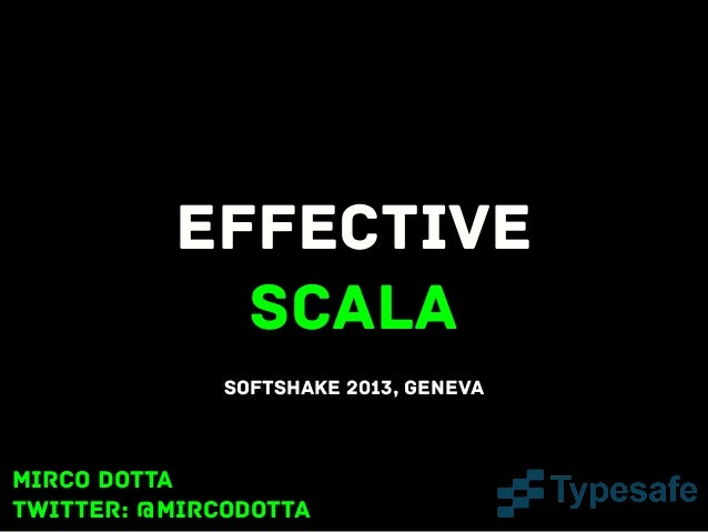 Effective Scala SoftShake 2013, Geneva  Mirco Dotta twitter: @mircodotta
