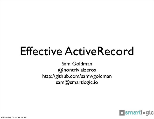 Effective ActiveRecord Sam Goldman @nontrivialzeros http://github.com/samwgoldman sam@smartlogic.io  Wednesday, December 1...