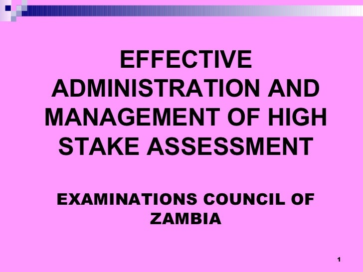 EFFECTIVE ADMINISTRATION AND MANAGEMENT OF HIGH STAKE ASSESSMENT EXAMINATIONS COUNCIL OF ZAMBIA