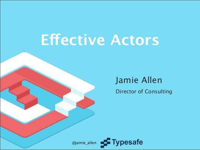 Effective Actors Jamie Allen Director of Consulting  @jamie_allen