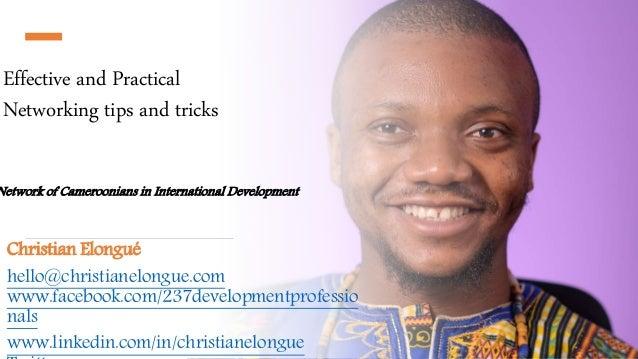 Effective and Practical Networking tips and tricks Christian Elongué hello@christianelongue.com www.facebook.com/237develo...