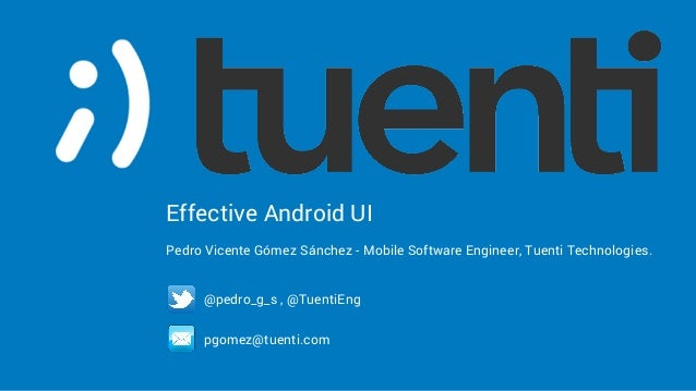 Effective Android UI Pedro Vicente Gómez Sánchez - Mobile Software Engineer, Tuenti Technologies. @pedro_g_s , @TuentiEng ...