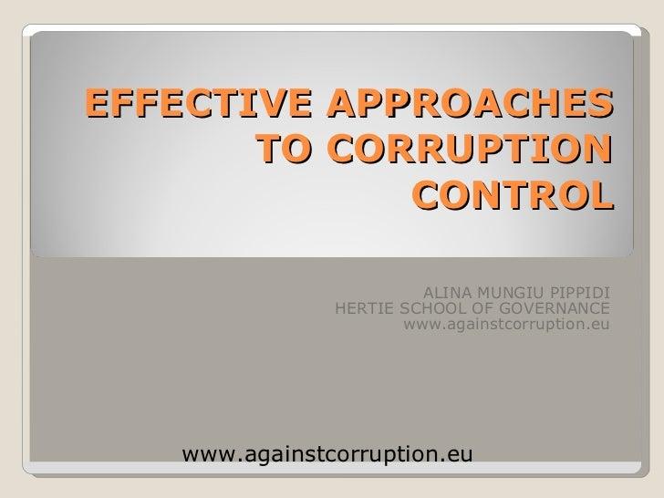 EFFECTIVE APPROACHES TO CORRUPTION CONTROL ALINA MUNGIU PIPPIDI HERTIE SCHOOL OF GOVERNANCE www.againstcorruption.eu www.a...