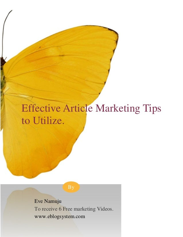 Effective Article Marketing Tips to Utilize. Eve Namuju To receive 6 Free marketing Videos. www.eblogsystem.com By