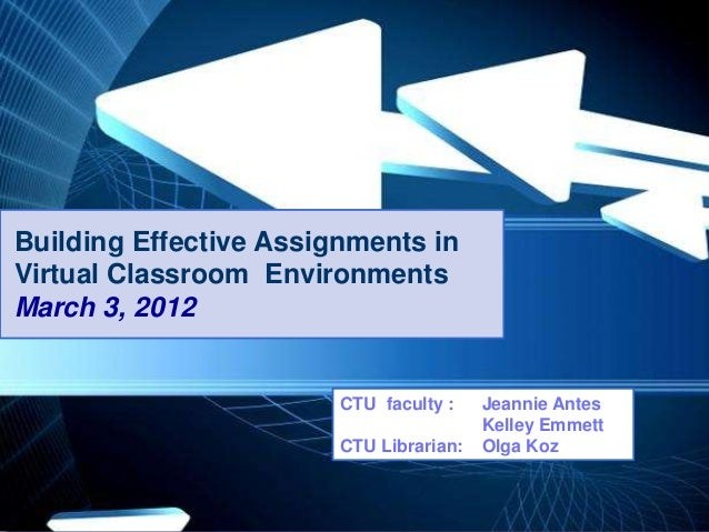 Building Effective Assignments in Virtual Classroom Environments March 3, 2012  CTU faculty : CTU Librarian: Powerpoint Te...