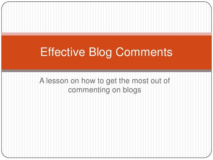 A lesson on how to get the most out of commenting on blogs<br />Effective Blog Comments<br />