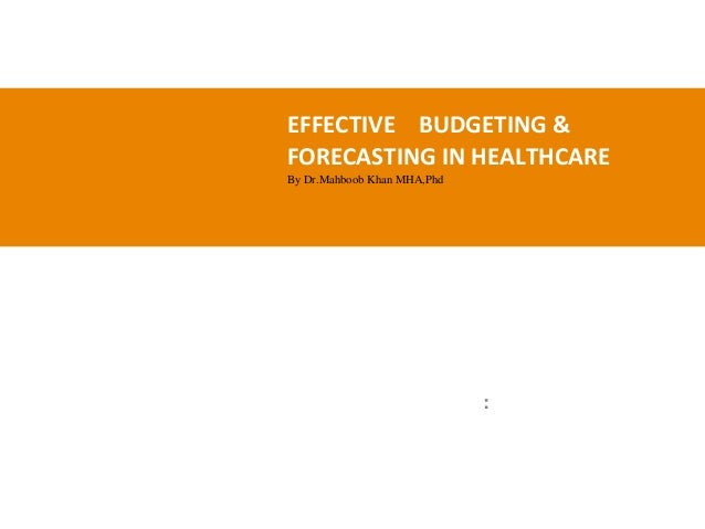 EFFECTIVE BUDGETING & FORECASTING IN HEALTHCARE By Dr.Mahboob Khan MHA,Phd :