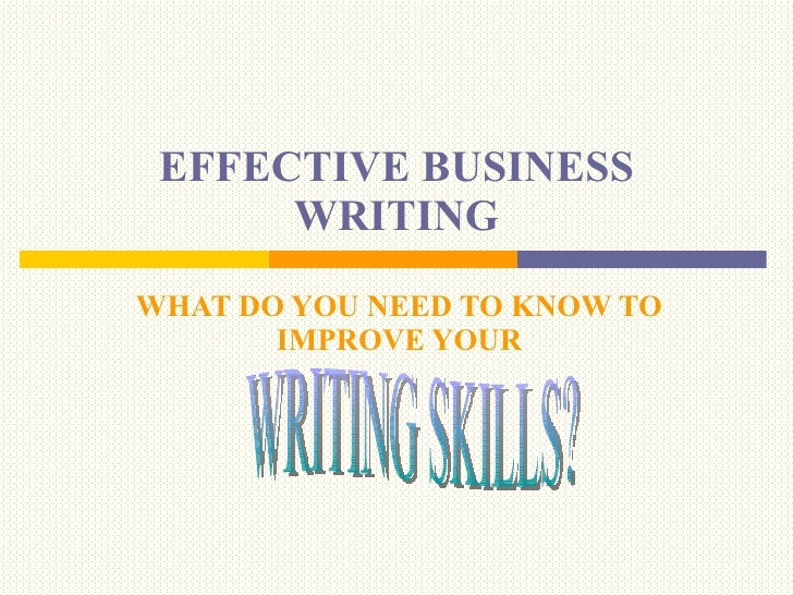 EFFECTIVE BUSINESS WRITING WHAT DO YOU NEED TO KNOW TO IMPROVE YOUR WRITING SKILLS?