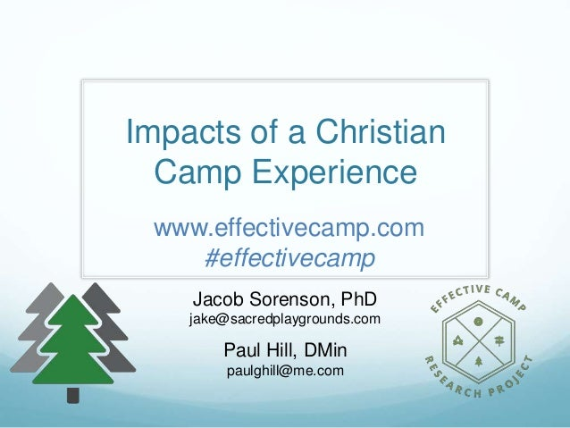 Impacts of a Christian Camp Experience Jacob Sorenson, PhD jake@sacredplaygrounds.com Paul Hill, DMin paulghill@me.com www...