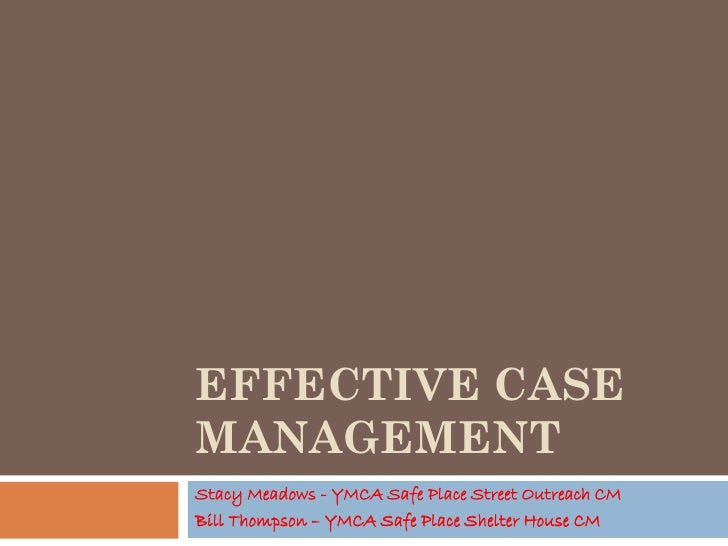 EFFECTIVE CASE MANAGEMENT Stacy Meadows - YMCA Safe Place Street Outreach CM Bill Thompson – YMCA Safe Place Shelter House...