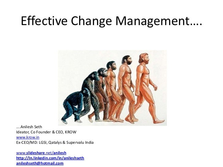 Effective Change Management….….Anilesh SethIdeator, Co Founder & CEO, KROWwww.krow.inEx-CEO/MD: LGSI, Qatalys & Supervalu ...