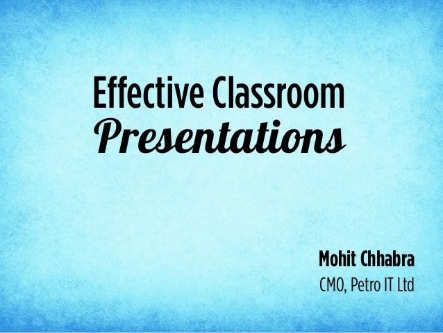 PresentationsEffective ClassroomMohit ChhabraCMO, Petro IT Ltd