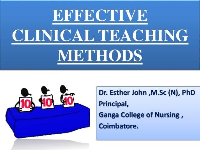 EFFECTIVE CLINICAL TEACHING METHODS Dr. Esther John ,M.Sc (N), PhD Principal, Ganga College of Nursing , Coimbatore.