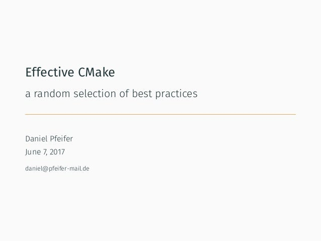 Effective CMake a random selection of best practices Daniel Pfeifer June 7, 2017 daniel@pfeifer-mail.de