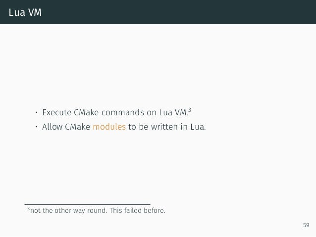 Lua VM • Execute CMake commands on Lua VM.3 • Allow CMake modules to be written in Lua. 3not the other way round. This fai...