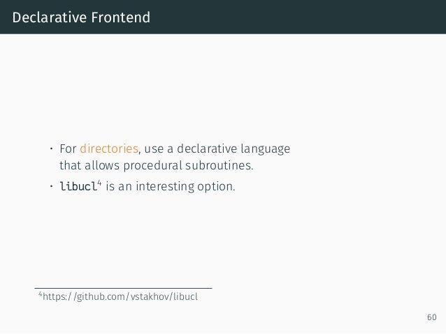 Declarative Frontend • For directories, use a declarative language that allows procedural subroutines. • libucl4 is an int...