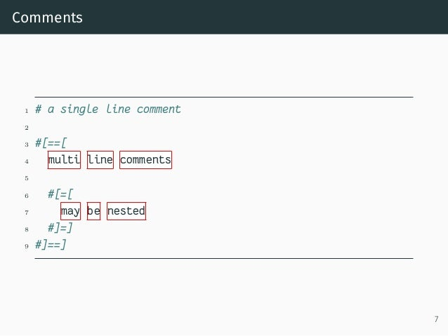Comments 1 # a single line comment 2 3 #[==[ 4 multi line comments 5 6 #[=[ 7 may be nested 8 #]=] 9 #]==] 7