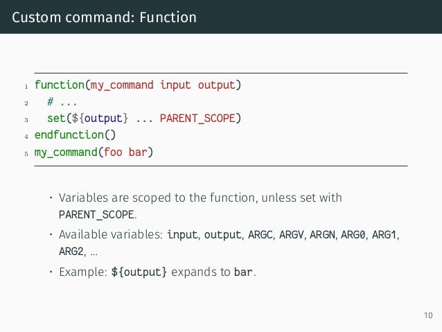 Custom command: Function 1 function(my_command input output) 2 # ... 3 set(${output} ... PARENT_SCOPE) 4 endfunction() 5 m...