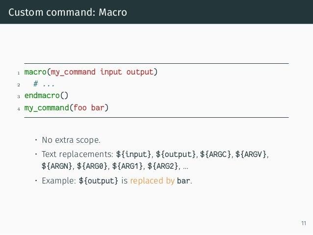 Custom command: Macro 1 macro(my_command input output) 2 # ... 3 endmacro() 4 my_command(foo bar) • No extra scope. • Text...