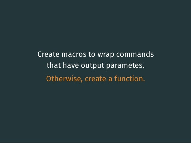 Create macros to wrap commands that have output parametes. Otherwise, create a function. 11