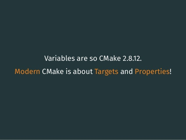 Variables are so CMake 2.8.12. Modern CMake is about Targets and Properties! 13