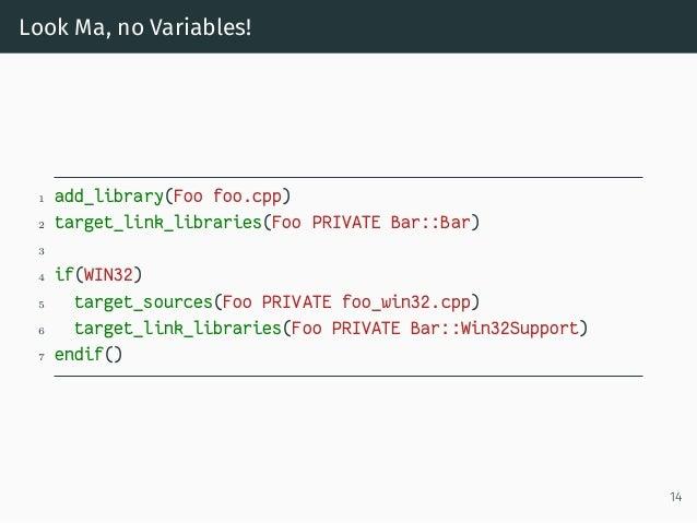Look Ma, no Variables! 1 add_library(Foo foo.cpp) 2 target_link_libraries(Foo PRIVATE Bar::Bar) 3 4 if(WIN32) 5 target_sou...