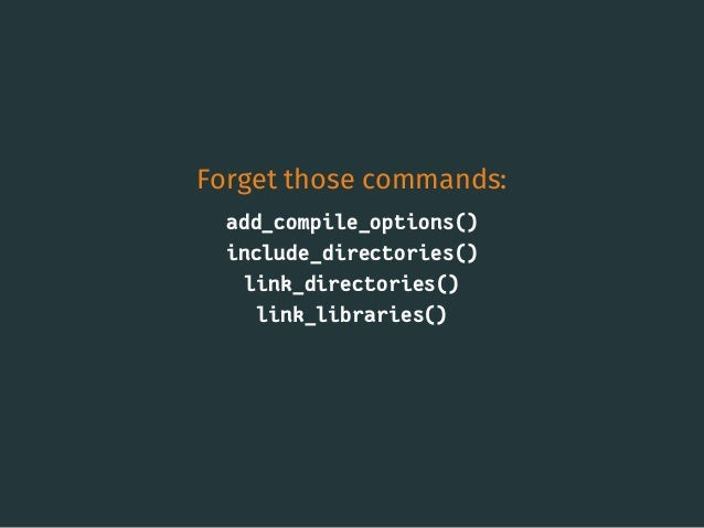 Forget those commands: add_compile_options() include_directories() link_directories() link_libraries() 15