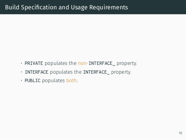 Build Specification and Usage Requirements • PRIVATE populates the non-INTERFACE_ property. • INTERFACE populates the INTER...