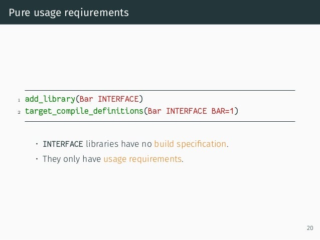Pure usage reqiurements 1 add_library(Bar INTERFACE) 2 target_compile_definitions(Bar INTERFACE BAR=1) • INTERFACE librari...