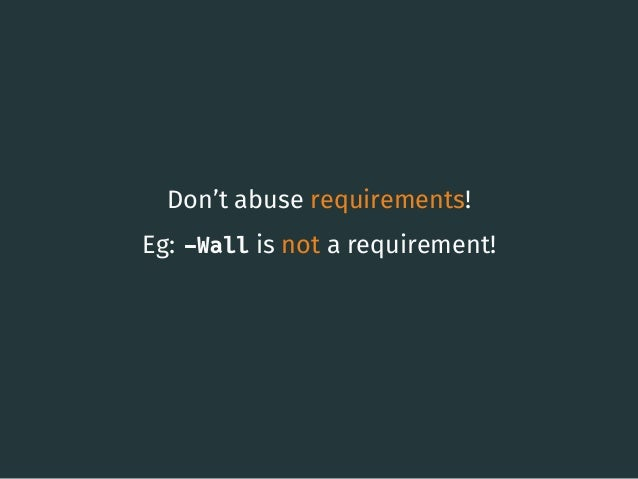 Don't abuse requirements! Eg: -Wall is not a requirement! 20
