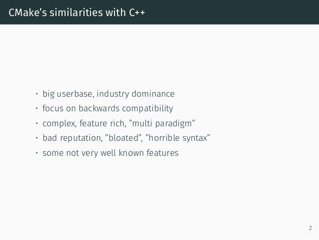 CMake's similarities with C++ • big userbase, industry dominance • focus on backwards compatibility • complex, feature ric...