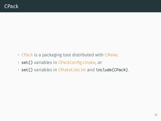 CPack • CPack is a packaging tool distributed with CMake. • set() variables in CPackConfig.cmake, or • set() variables in C...